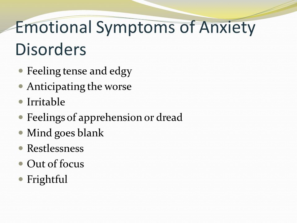 Emotional Symptoms of Anxiety Disorders Feeling tense and edgy Anticipating the worse Irritable Feelings of apprehension or dread Mind goes blank Restlessness Out of focus Frightful