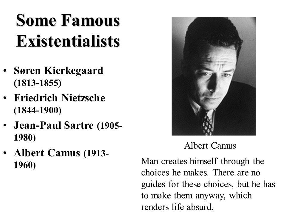 Some Famous Existentialists Søren Kierkegaard (1813-1855) Friedrich Nietzsche (1844-1900) Jean-Paul Sartre (1905- 1980) Albert Camus (1913- 1960) Albert Camus Man creates himself through the choices he makes.