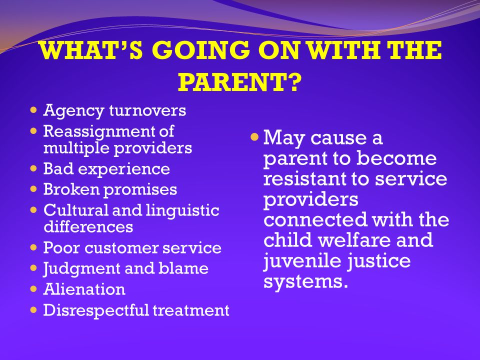WHAT'S GOING ON WITH THE PARENT? Agency turnovers Reassignment of multiple providers Bad experience Broken promises Cultural and linguistic difference