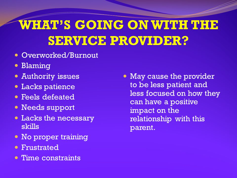 WHAT'S GOING ON WITH THE SERVICE PROVIDER? Overworked/Burnout Blaming Authority issues Lacks patience Feels defeated Needs support Lacks the necessary