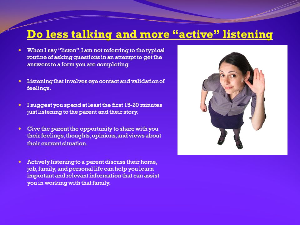 """Do less talking and more """"active"""" listening When I say """"listen"""", I am not referring to the typical routine of asking questions in an attempt to get th"""