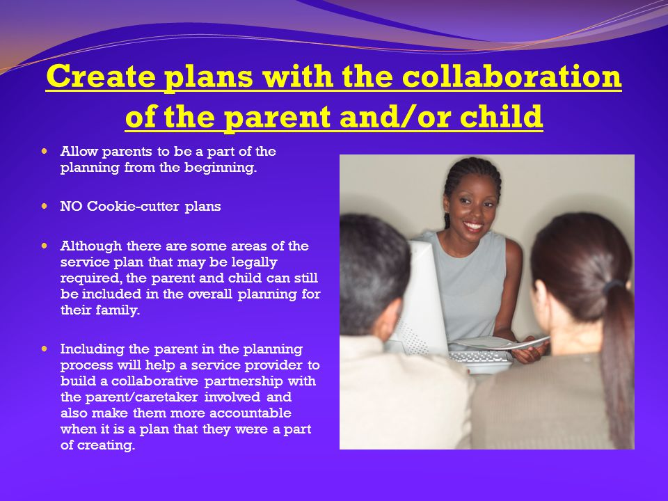 Create plans with the collaboration of the parent and/or child Allow parents to be a part of the planning from the beginning. NO Cookie-cutter plans A