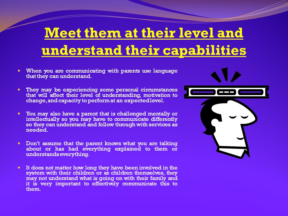 Meet them at their level and understand their capabilities When you are communicating with parents use language that they can understand. They may be