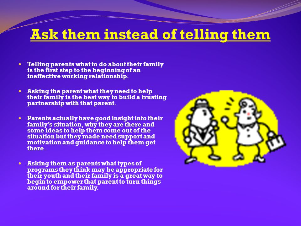 Ask them instead of telling them Telling parents what to do about their family is the first step to the beginning of an ineffective working relationsh