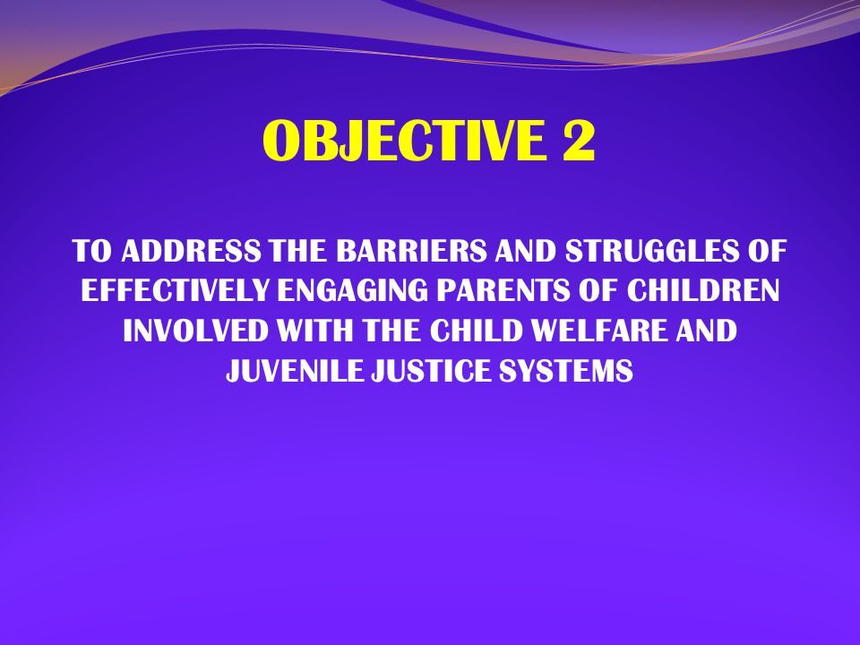 OBJECTIVE 2 TO ADDRESS THE BARRIERS AND STRUGGLES OF EFFECTIVELY ENGAGING PARENTS OF CHILDREN INVOLVED WITH THE CHILD WELFARE AND JUVENILE JUSTICE SYS
