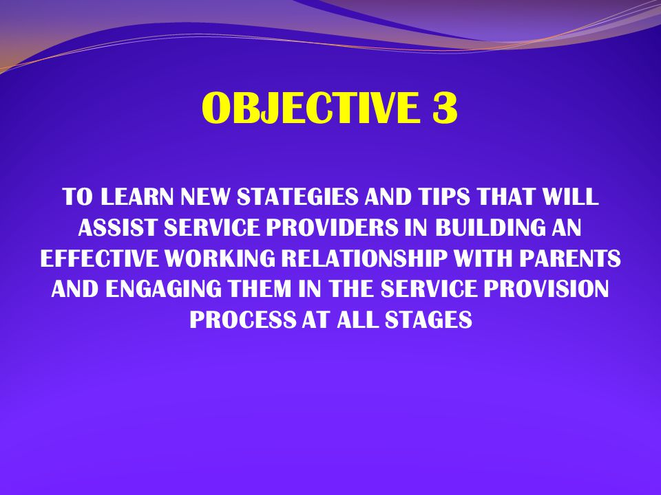 OBJECTIVE 3 TO LEARN NEW STATEGIES AND TIPS THAT WILL ASSIST SERVICE PROVIDERS IN BUILDING AN EFFECTIVE WORKING RELATIONSHIP WITH PARENTS AND ENGAGING