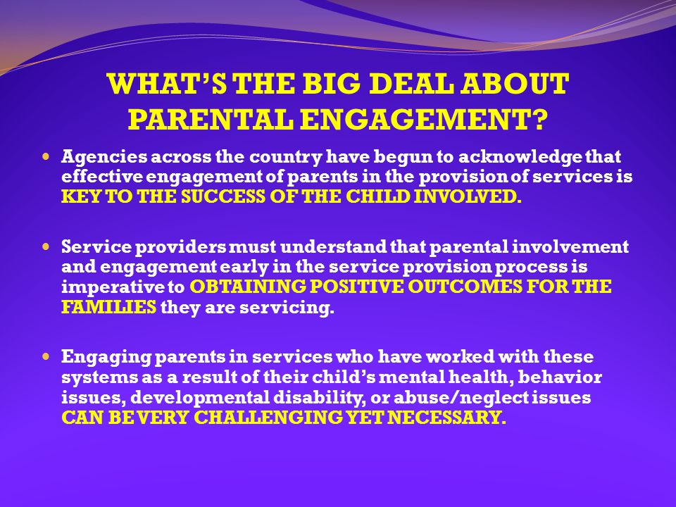 WHAT'S THE BIG DEAL ABOUT PARENTAL ENGAGEMENT? Agencies across the country have begun to acknowledge that effective engagement of parents in the provi