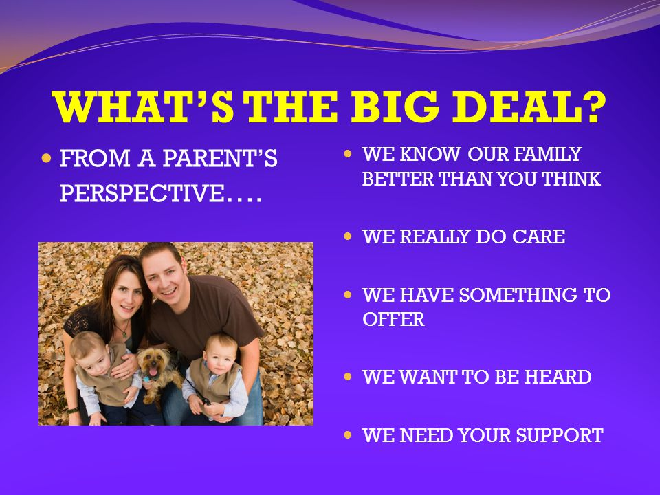 WHAT'S THE BIG DEAL? FROM A PARENT'S PERSPECTIVE …. WE KNOW OUR FAMILY BETTER THAN YOU THINK WE REALLY DO CARE WE HAVE SOMETHING TO OFFER WE WANT TO B