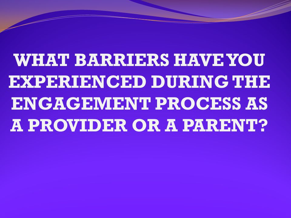 WHAT BARRIERS HAVE YOU EXPERIENCED DURING THE ENGAGEMENT PROCESS AS A PROVIDER OR A PARENT?