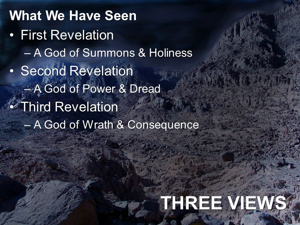 THREE VIEWS What We Have Seen First RevelationFirst Revelation –A God of Summons & Holiness Second RevelationSecond Revelation –A God of Power & Dread Third RevelationThird Revelation –A God of Wrath & Consequence