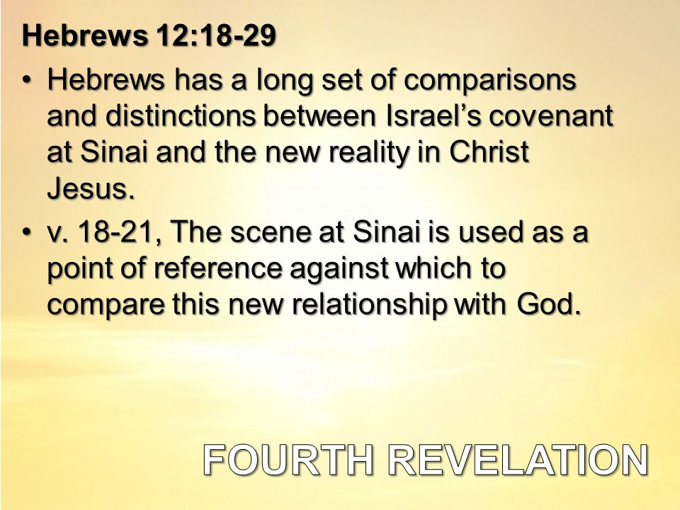 Hebrews 12:18-29 Hebrews has a long set of comparisons and distinctions between Israel's covenant at Sinai and the new reality in Christ Jesus.Hebrews has a long set of comparisons and distinctions between Israel's covenant at Sinai and the new reality in Christ Jesus.