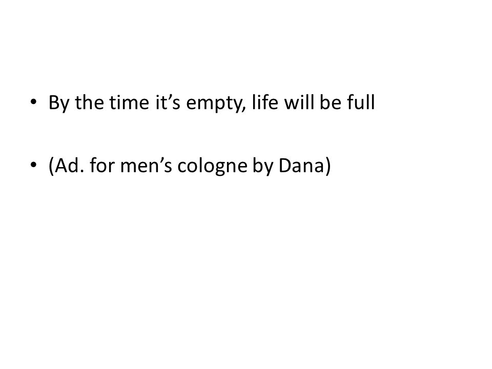 By the time it's empty, life will be full (Ad. for men's cologne by Dana)