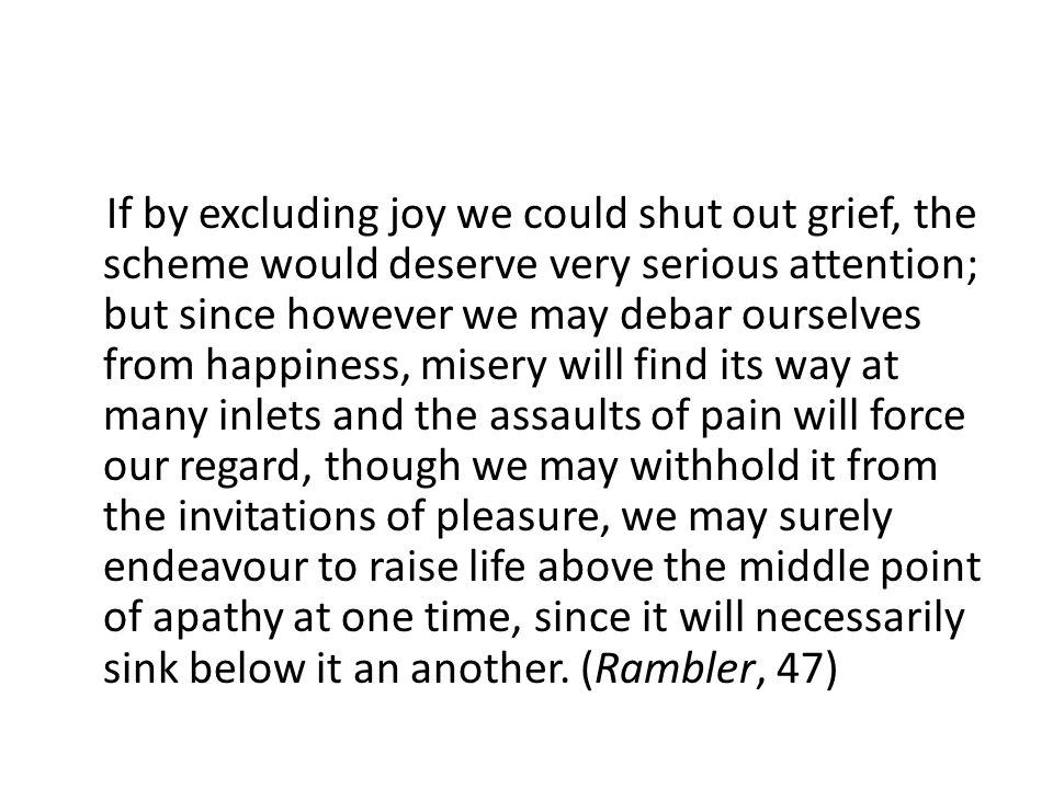 If by excluding joy we could shut out grief, the scheme would deserve very serious attention; but since however we may debar ourselves from happiness, misery will find its way at many inlets and the assaults of pain will force our regard, though we may withhold it from the invitations of pleasure, we may surely endeavour to raise life above the middle point of apathy at one time, since it will necessarily sink below it an another.