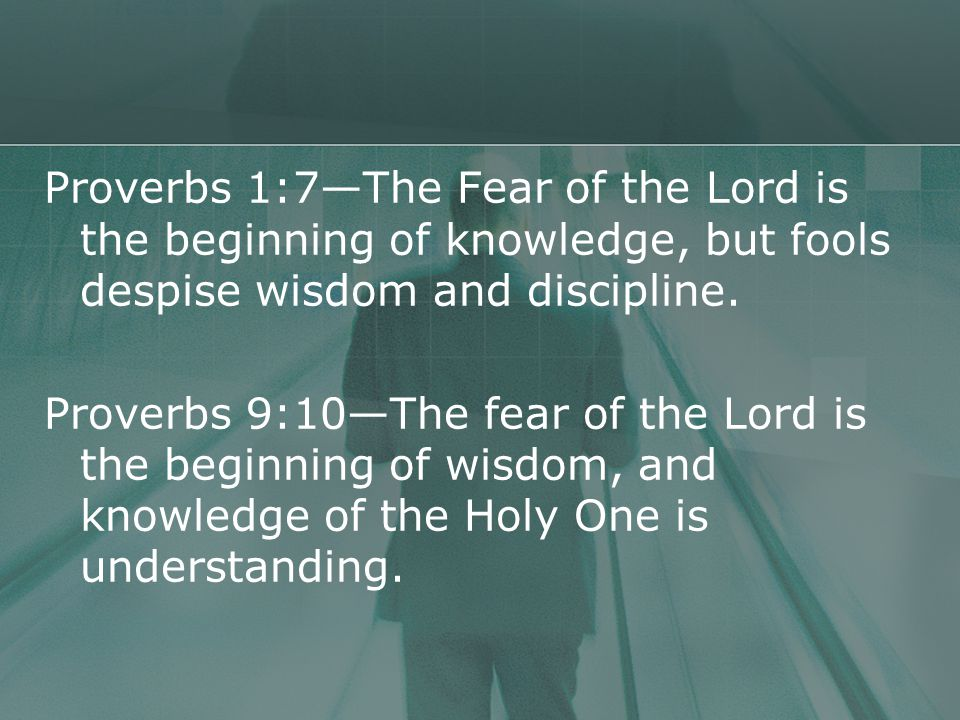Proverbs 1:7—The Fear of the Lord is the beginning of knowledge, but fools despise wisdom and discipline.