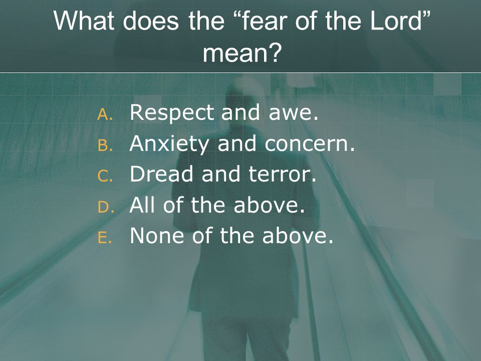 What does the fear of the Lord mean. A. Respect and awe.