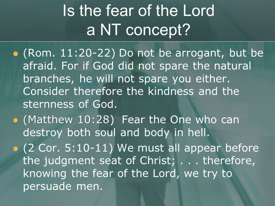 Is the fear of the Lord a NT concept. (Rom. 11:20-22) Do not be arrogant, but be afraid.