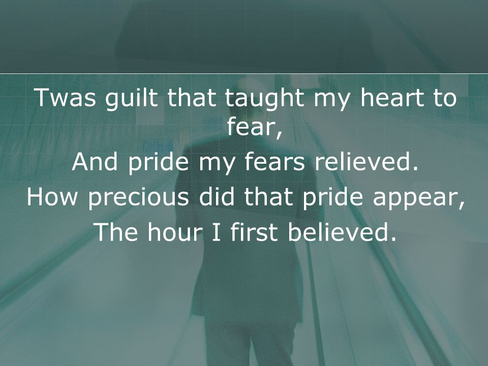 Twas guilt that taught my heart to fear, And pride my fears relieved.