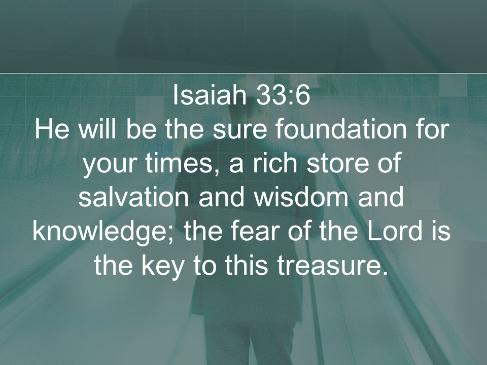 Isaiah 33:6 He will be the sure foundation for your times, a rich store of salvation and wisdom and knowledge; the fear of the Lord is the key to this treasure.
