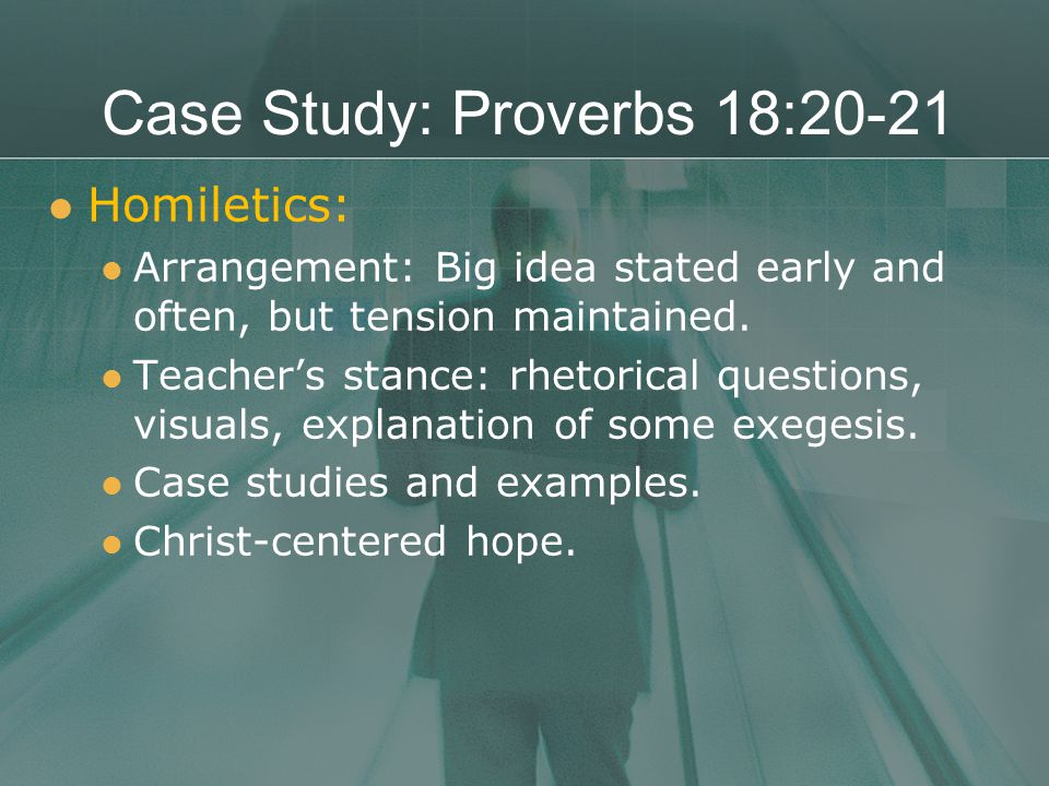 Case Study: Proverbs 18:20-21 Homiletics: Arrangement: Big idea stated early and often, but tension maintained.