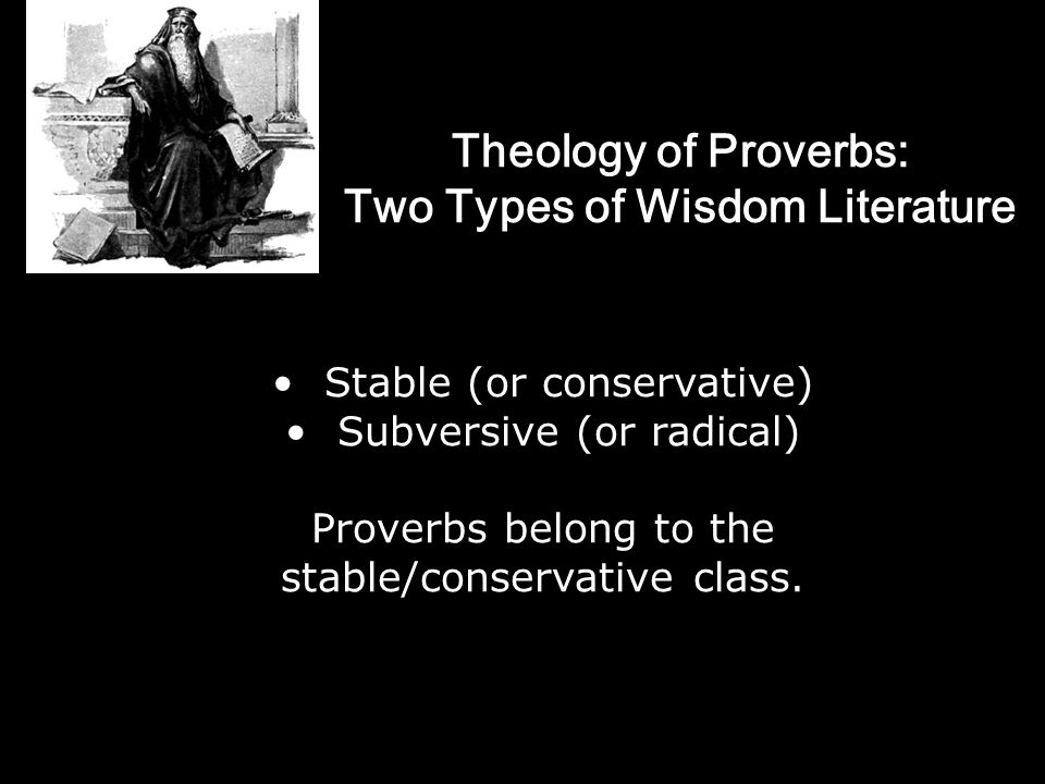 Theology of Proverbs: Two Types of Wisdom Literature Stable (or conservative) Subversive (or radical) Proverbs belong to the stable/conservative class.