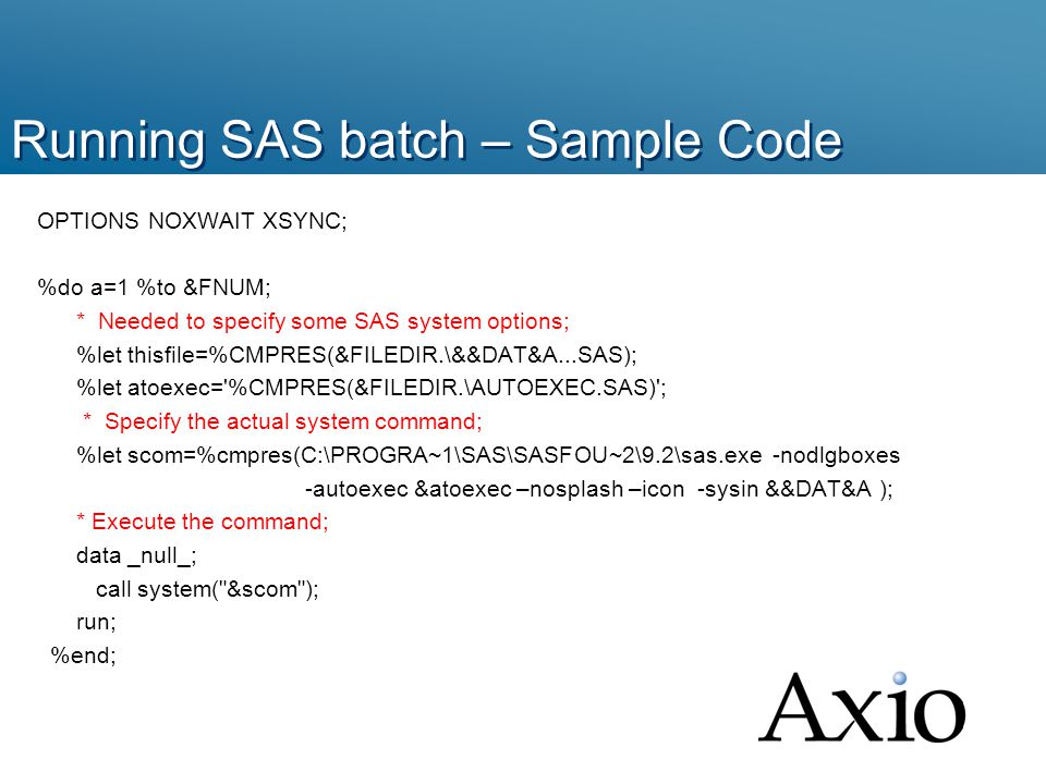 Running SAS batch – Sample Code OPTIONS NOXWAIT XSYNC; %do a=1 %to &FNUM; * Needed to specify some SAS system options; %let thisfile=%CMPRES(&FILEDIR.\&&DAT&A...SAS); %let atoexec= %CMPRES(&FILEDIR.\AUTOEXEC.SAS) ; * Specify the actual system command; %let scom=%cmpres(C:\PROGRA~1\SAS\SASFOU~2\9.2\sas.exe -nodlgboxes -autoexec &atoexec –nosplash –icon -sysin &&DAT&A ); * Execute the command; data _null_; call system( &scom ); run; %end;