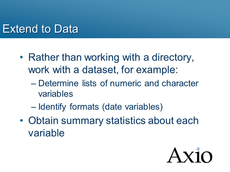 Extend to Data Rather than working with a directory, work with a dataset, for example: –Determine lists of numeric and character variables –Identify formats (date variables) Obtain summary statistics about each variable