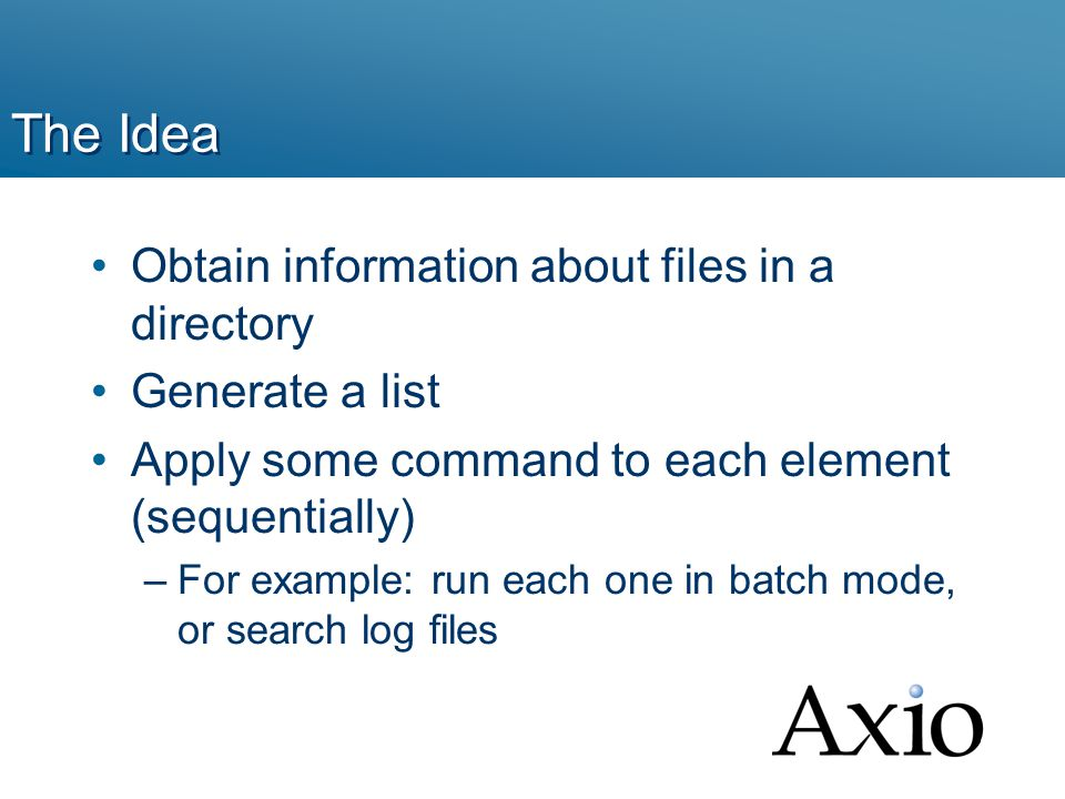 The Idea Obtain information about files in a directory Generate a list Apply some command to each element (sequentially) –For example: run each one in batch mode, or search log files