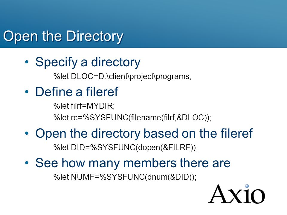 Open the Directory Specify a directory %let DLOC=D:\client\project\programs; Define a fileref %let filrf=MYDIR; %let rc=%SYSFUNC(filename(filrf,&DLOC)); Open the directory based on the fileref %let DID=%SYSFUNC(dopen(&FILRF)); See how many members there are %let NUMF=%SYSFUNC(dnum(&DID));