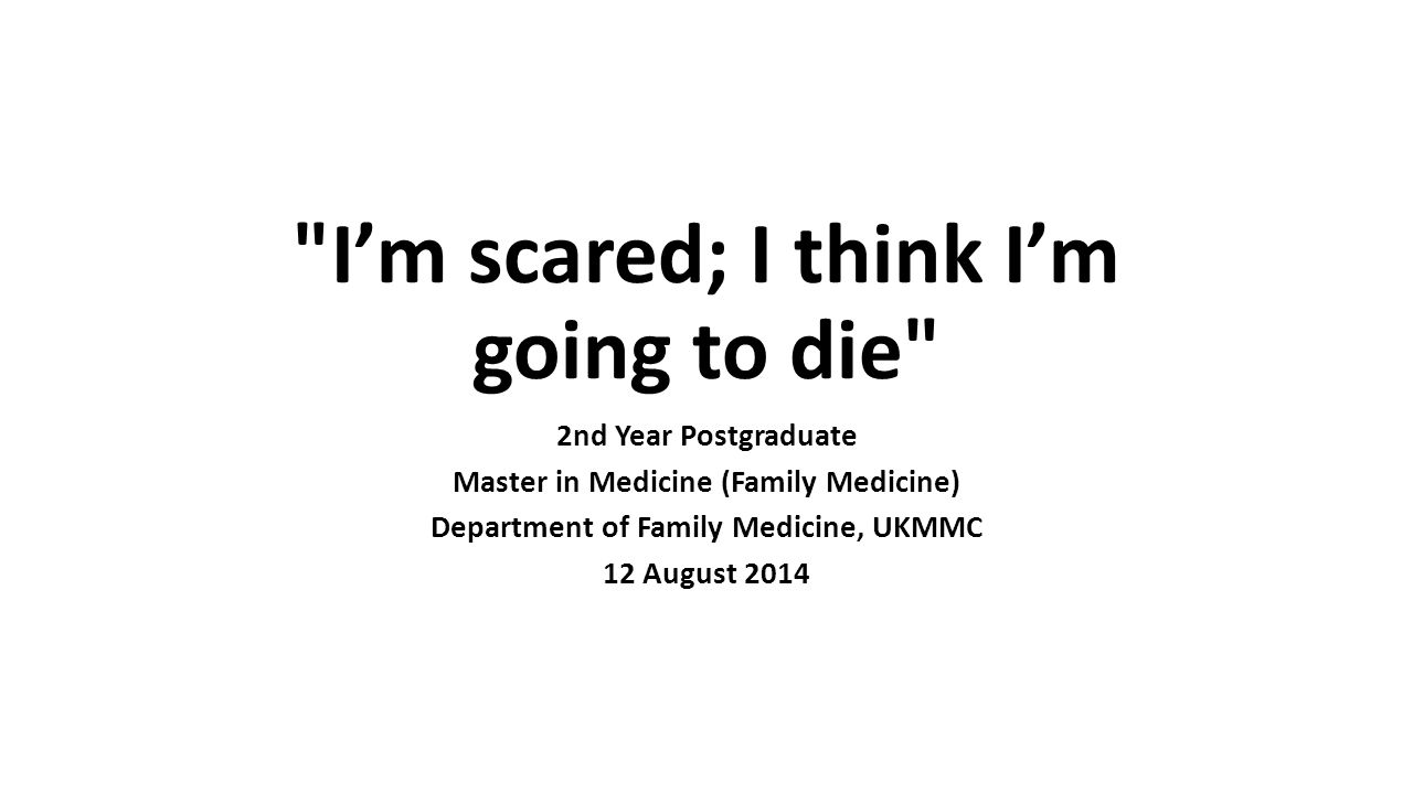 I'm scared; I think I'm going to die 2nd Year Postgraduate Master in Medicine (Family Medicine) Department of Family Medicine, UKMMC 12 August 2014