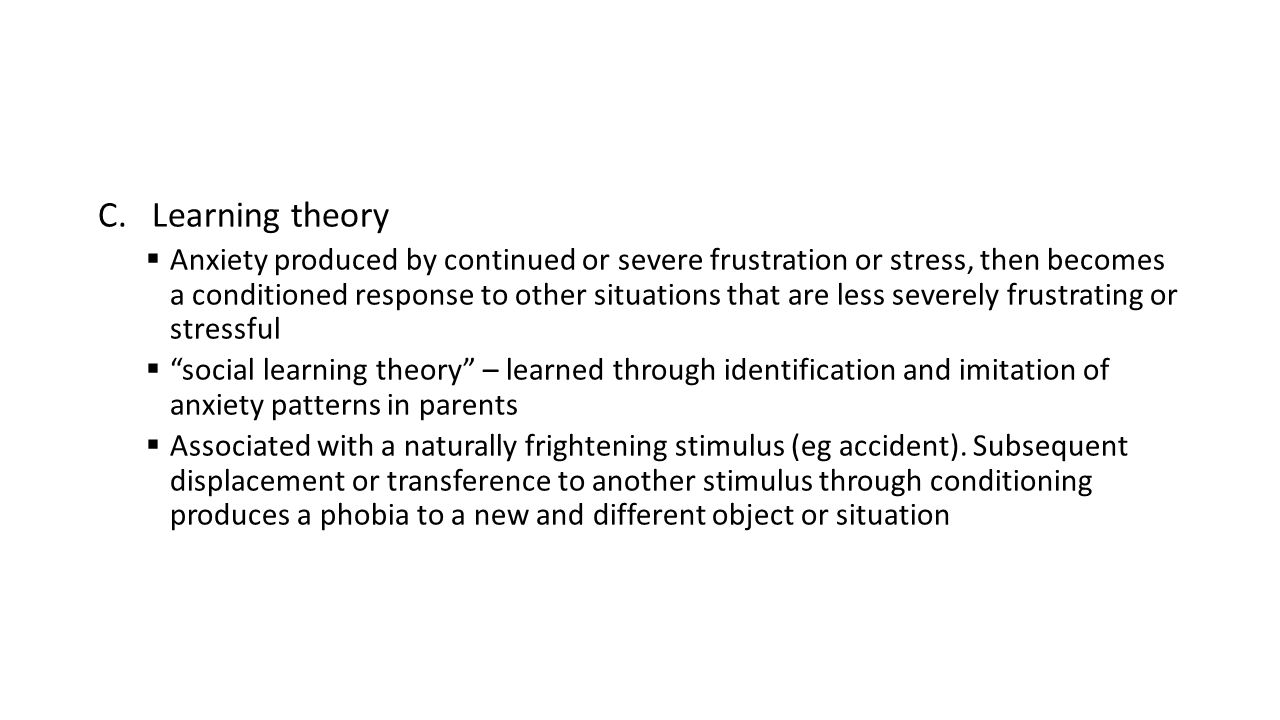 C.Learning theory  Anxiety produced by continued or severe frustration or stress, then becomes a conditioned response to other situations that are less severely frustrating or stressful  social learning theory – learned through identification and imitation of anxiety patterns in parents  Associated with a naturally frightening stimulus (eg accident).