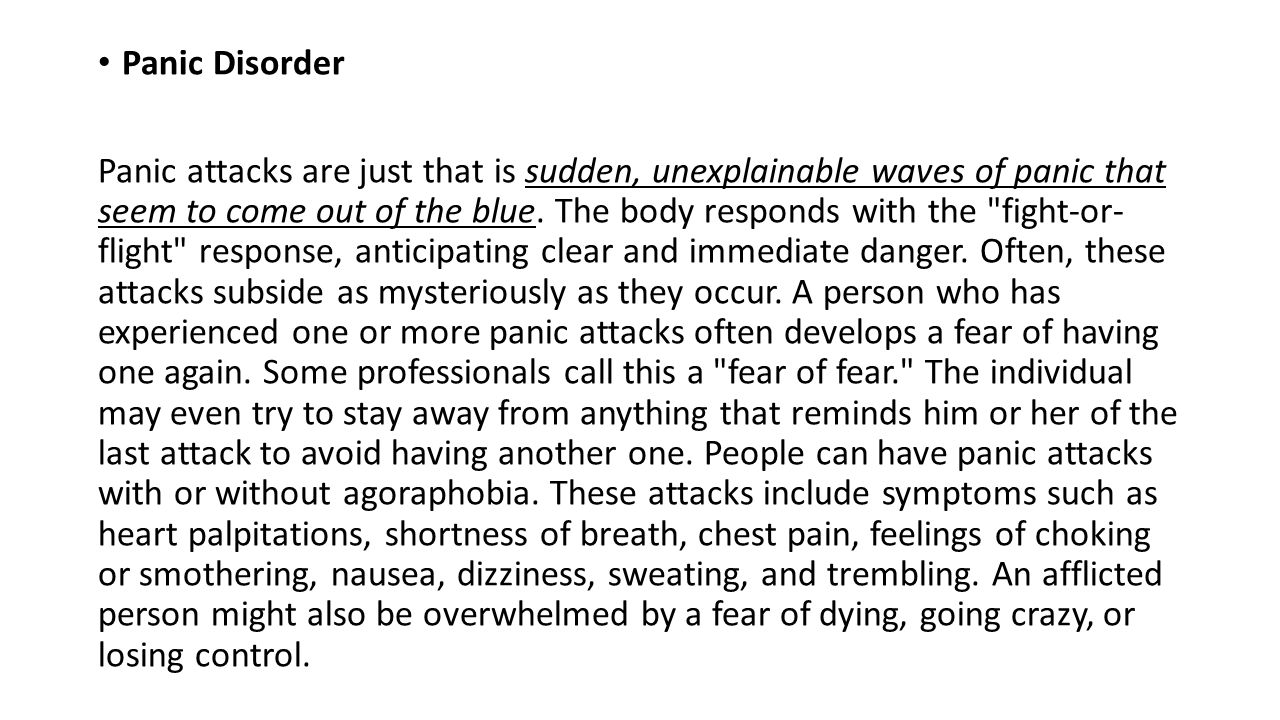 Panic Disorder Panic attacks are just that is sudden, unexplainable waves of panic that seem to come out of the blue.