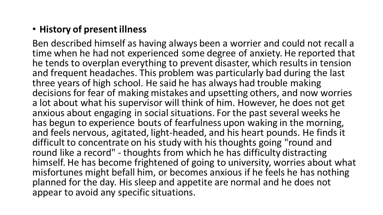 History of present illness Ben described himself as having always been a worrier and could not recall a time when he had not experienced some degree of anxiety.