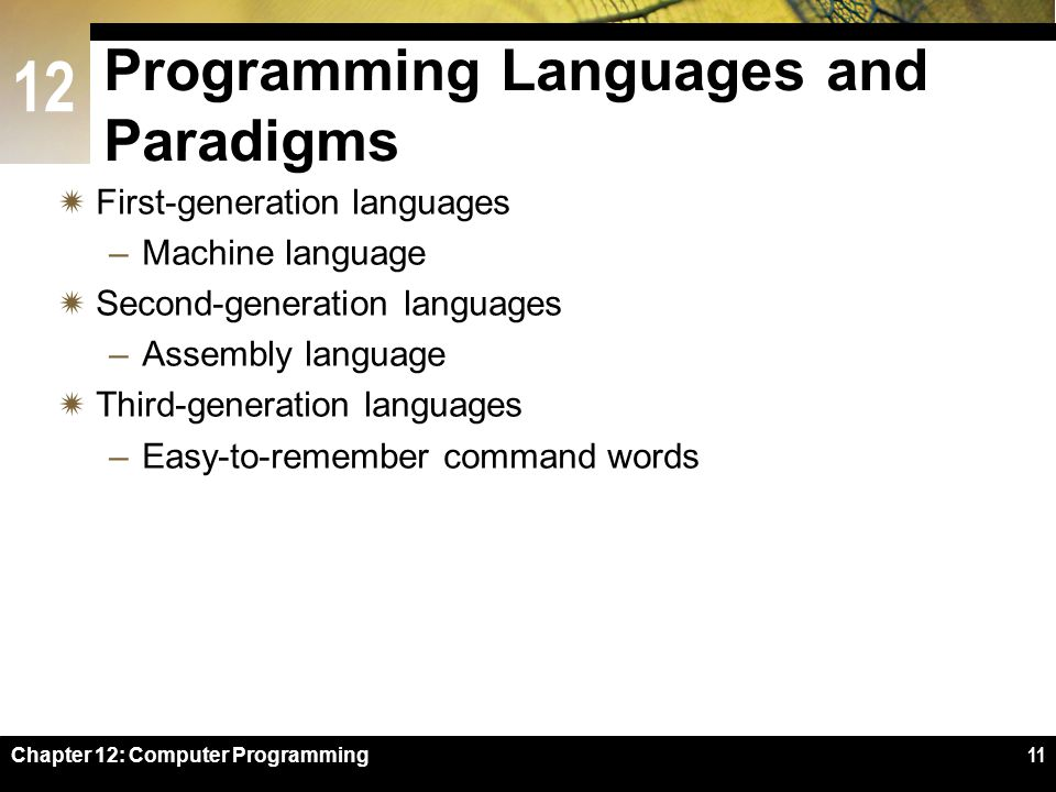 12 Chapter 12: Computer Programming11 Programming Languages and Paradigms  First-generation languages –Machine language  Second-generation languages –Assembly language  Third-generation languages –Easy-to-remember command words