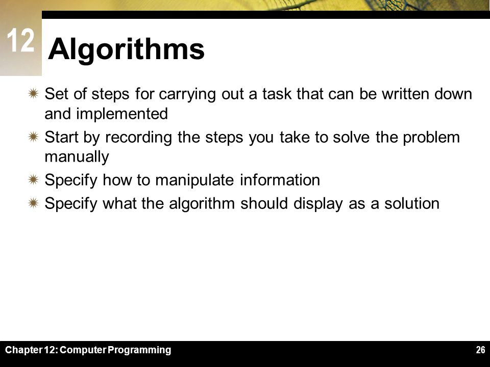 12 Chapter 12: Computer Programming26 Algorithms  Set of steps for carrying out a task that can be written down and implemented  Start by recording the steps you take to solve the problem manually  Specify how to manipulate information  Specify what the algorithm should display as a solution
