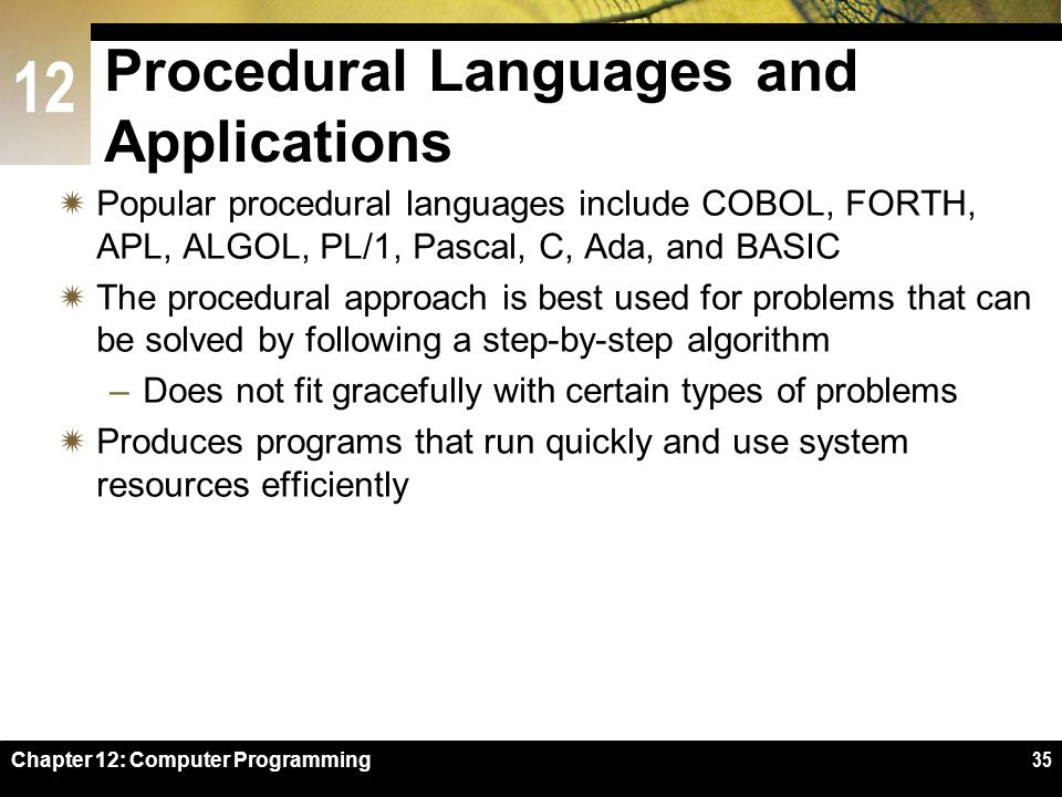 12 Chapter 12: Computer Programming35 Procedural Languages and Applications  Popular procedural languages include COBOL, FORTH, APL, ALGOL, PL/1, Pascal, C, Ada, and BASIC  The procedural approach is best used for problems that can be solved by following a step-by-step algorithm –Does not fit gracefully with certain types of problems  Produces programs that run quickly and use system resources efficiently