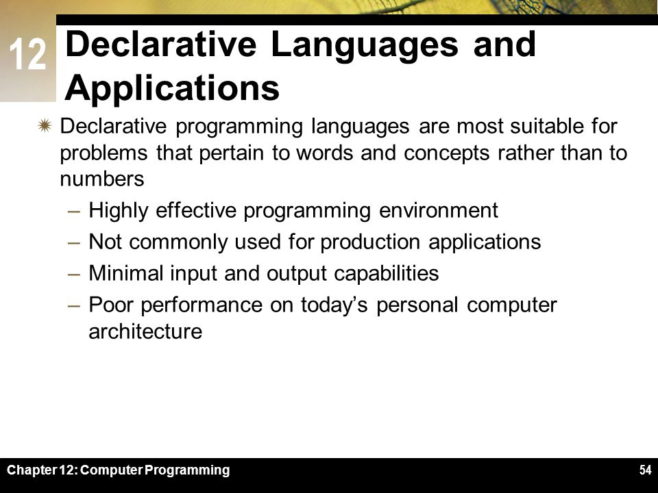 12 Chapter 12: Computer Programming54 Declarative Languages and Applications  Declarative programming languages are most suitable for problems that pertain to words and concepts rather than to numbers –Highly effective programming environment –Not commonly used for production applications –Minimal input and output capabilities –Poor performance on today's personal computer architecture