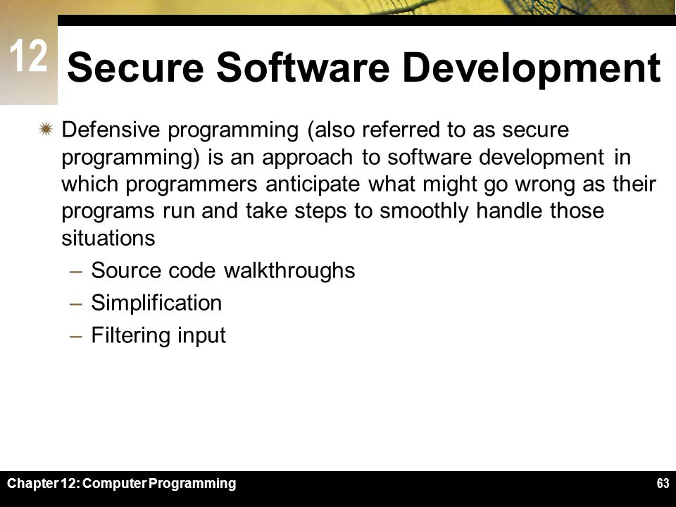 12 Chapter 12: Computer Programming63 Secure Software Development  Defensive programming (also referred to as secure programming) is an approach to software development in which programmers anticipate what might go wrong as their programs run and take steps to smoothly handle those situations –Source code walkthroughs –Simplification –Filtering input