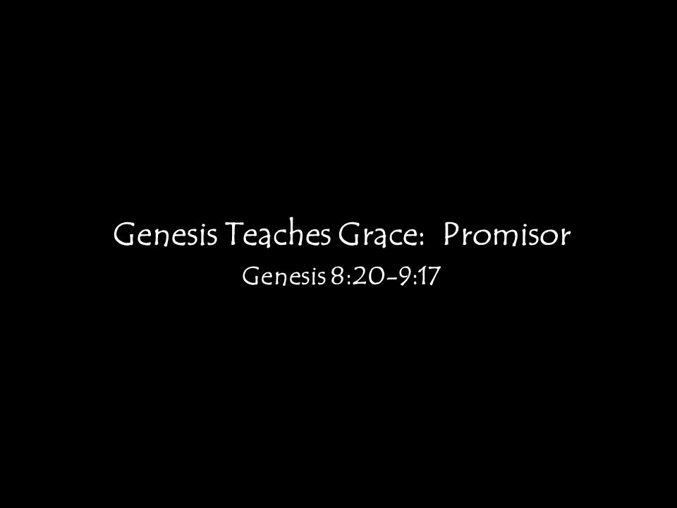 Genesis Teaches Grace: Promisor Genesis 8:20-9:17