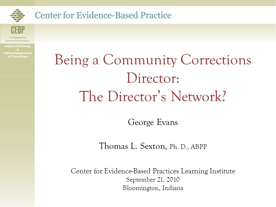 Being a Community Corrections Director Many Roles Critical to Successful Evidence-based Practice's Guided Discussion 1.Critical Functions & Activities 2.How to Translate into the EBP agenda 3.Tips & Pointers 4.A Director's Network?