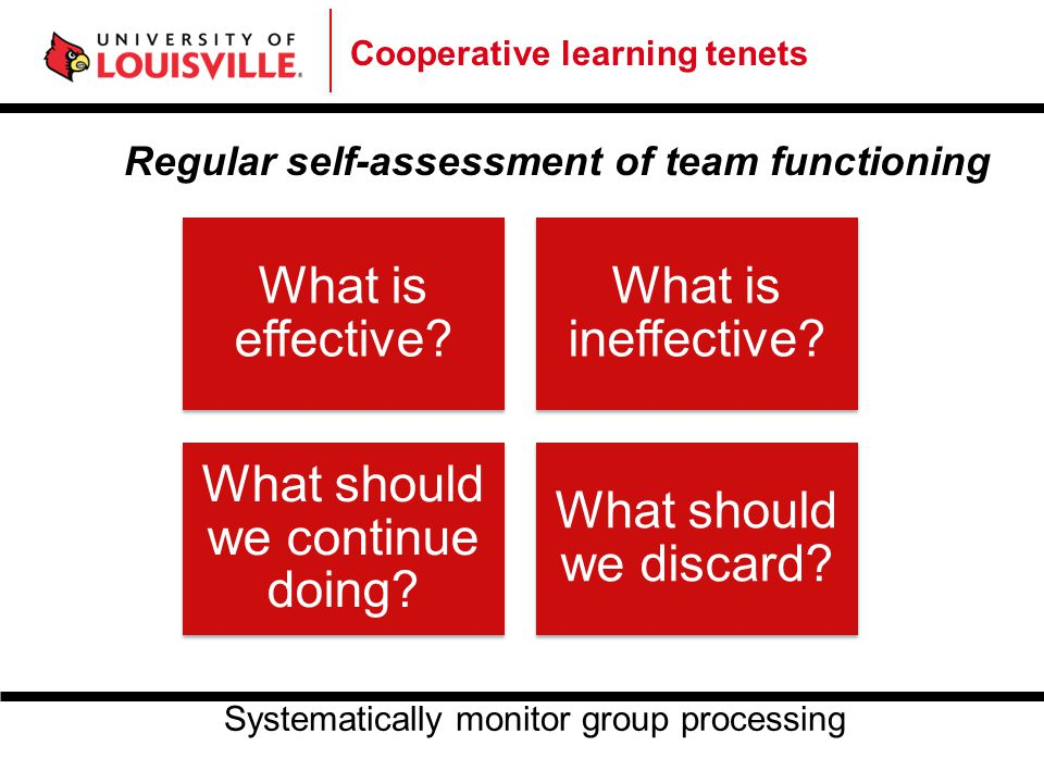 Cooperative learning tenets Regular self-assessment of team functioning What is effective? What is ineffective? What should we continue doing? What sh