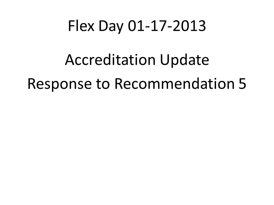 Flex Day 01-17-2013 Accreditation Update Response to Recommendation 5