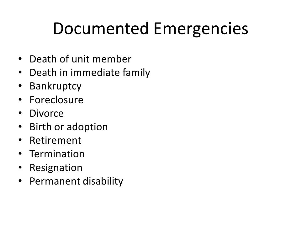 Documented Emergencies Death of unit member Death in immediate family Bankruptcy Foreclosure Divorce Birth or adoption Retirement Termination Resignation Permanent disability