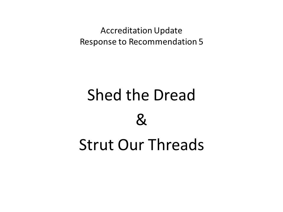 Accreditation Update Response to Recommendation 5 Shed the Dread & Strut Our Threads