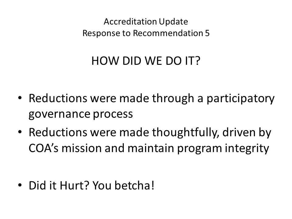 Accreditation Update Response to Recommendation 5 Reductions were felt across campus Hours of service reduced Fewer students served 28% fewer sections offered since 2009 Reductions in faculty, staff, & administrators