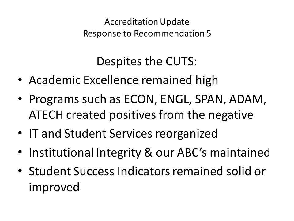 Accreditation Update Response to Recommendation 5 Despites the CUTS: Academic Excellence remained high Programs such as ECON, ENGL, SPAN, ADAM, ATECH created positives from the negative IT and Student Services reorganized Institutional Integrity & our ABC's maintained Student Success Indicators remained solid or improved