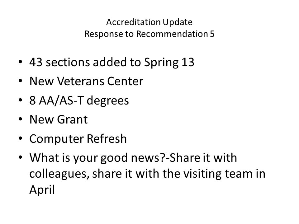 Accreditation Update Response to Recommendation 5 43 sections added to Spring 13 New Veterans Center 8 AA/AS-T degrees New Grant Computer Refresh What is your good news -Share it with colleagues, share it with the visiting team in April