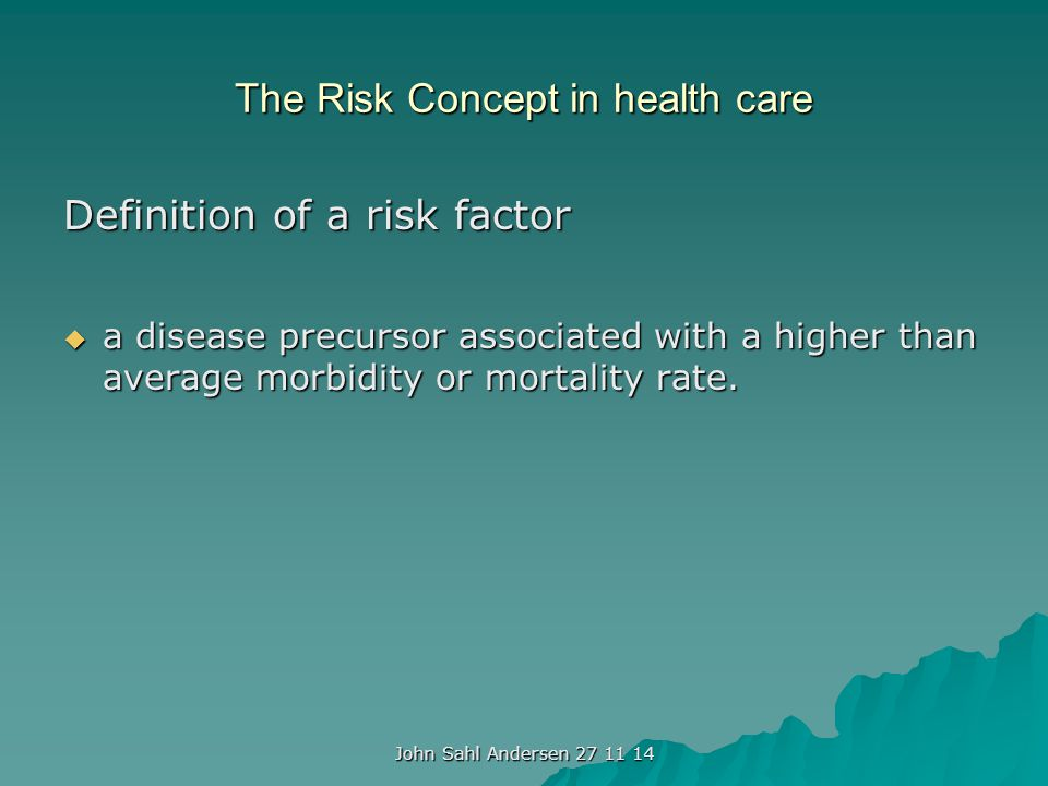 The Risk Concept in health care Definition of a risk factor  a disease precursor associated with a higher than average morbidity or mortality rate.