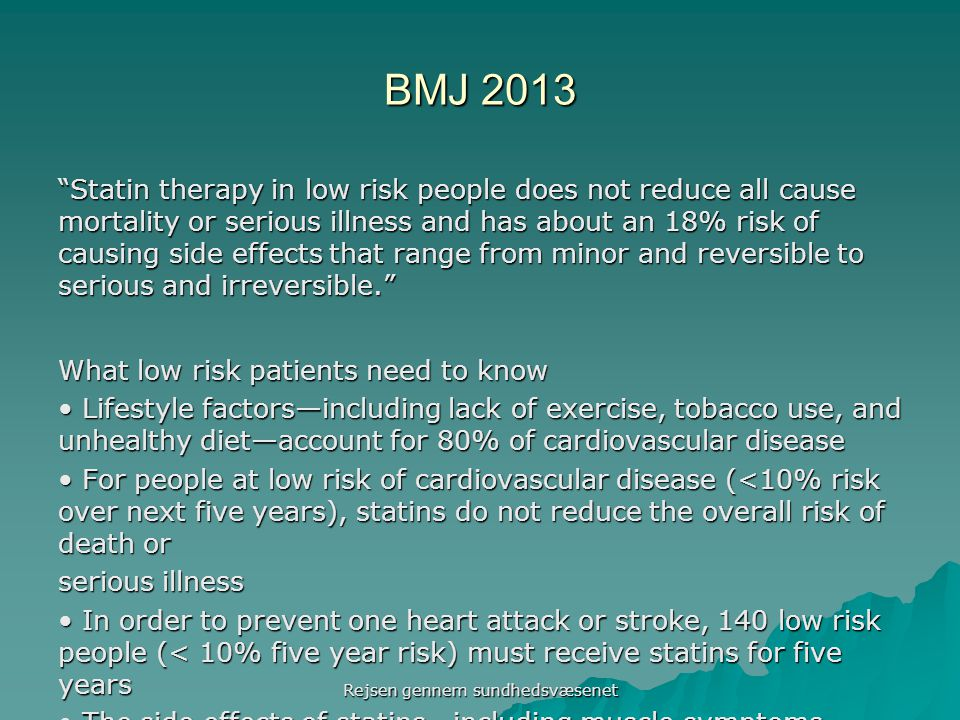 BMJ 2013 Statin therapy in low risk people does not reduce all cause mortality or serious illness and has about an 18% risk of causing side effects that range from minor and reversible to serious and irreversible. What low risk patients need to know Lifestyle factors—including lack of exercise, tobacco use, and unhealthy diet—account for 80% of cardiovascular disease Lifestyle factors—including lack of exercise, tobacco use, and unhealthy diet—account for 80% of cardiovascular disease For people at low risk of cardiovascular disease (<10% risk over next five years), statins do not reduce the overall risk of death or For people at low risk of cardiovascular disease (<10% risk over next five years), statins do not reduce the overall risk of death or serious illness In order to prevent one heart attack or stroke, 140 low risk people (< 10% five year risk) must receive statins for five years In order to prevent one heart attack or stroke, 140 low risk people (< 10% five year risk) must receive statins for five years The side effects of statins—including muscle symptoms, increased risk of diabetes (especially in women), liver inflammation, cataracts, The side effects of statins—including muscle symptoms, increased risk of diabetes (especially in women), liver inflammation, cataracts, decreased energy, sexual dysfunction, and exertional fatigue—occur in about 20% of people treated with statins Rejsen gennem sundhedsvæsenet