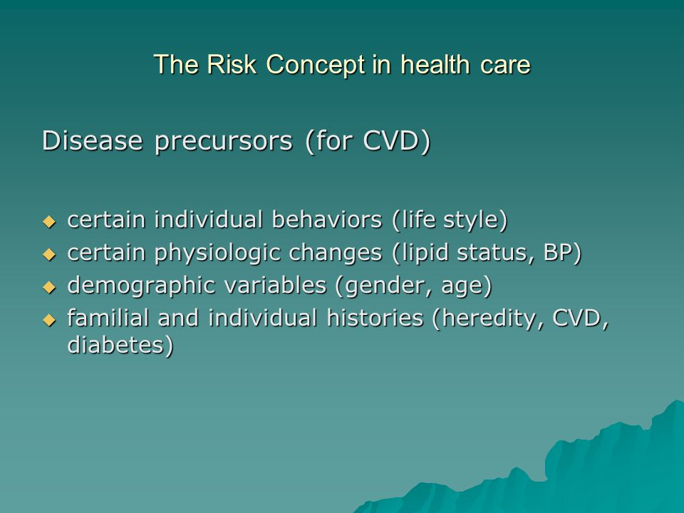 The Risk Concept in health care Disease precursors (for CVD)  certain individual behaviors (life style)  certain physiologic changes (lipid status, BP)  demographic variables (gender, age)  familial and individual histories (heredity, CVD, diabetes)