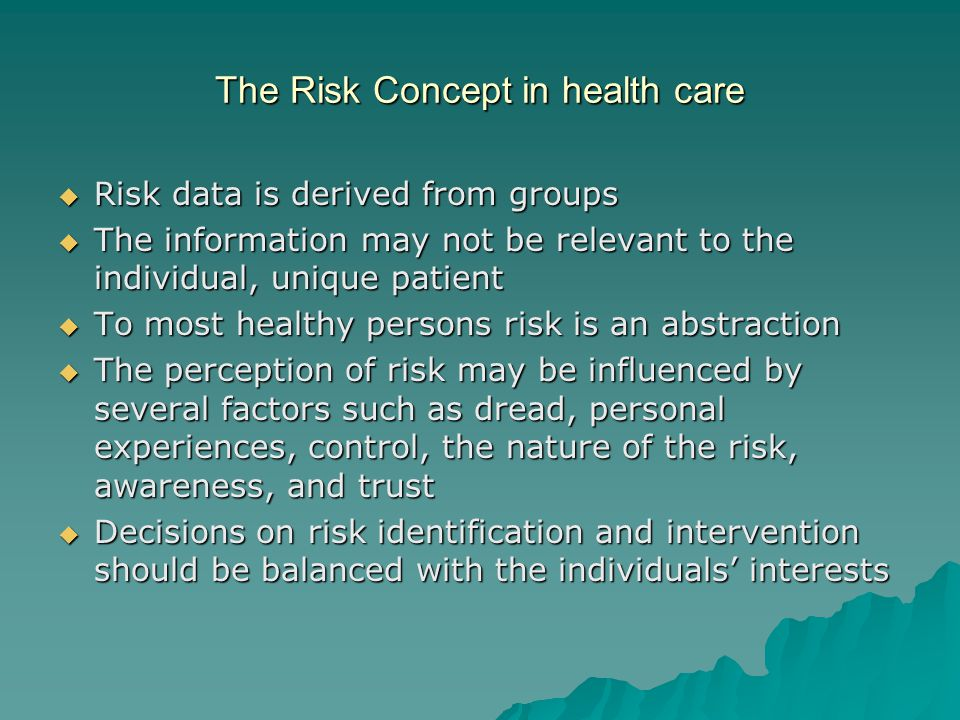 The Risk Concept in health care  Risk data is derived from groups  The information may not be relevant to the individual, unique patient  To most healthy persons risk is an abstraction  The perception of risk may be influenced by several factors such as dread, personal experiences, control, the nature of the risk, awareness, and trust  Decisions on risk identification and intervention should be balanced with the individuals' interests